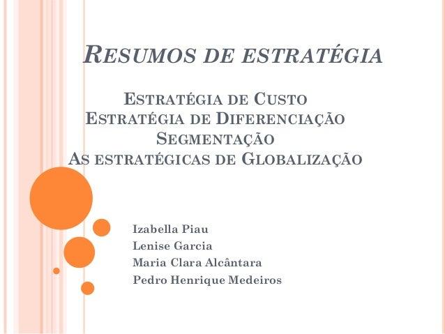 RESUMOS DE ESTRATÉGIA ESTRATÉGIA DE CUSTO ESTRATÉGIA DE DIFERENCIAÇÃO SEGMENTAÇÃO AS ESTRATÉGICAS DE GLOBALIZAÇÃO Izabella...