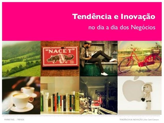 Tendência e Inovação no dia a dia dos Negócios TENDÊNCIAS & INOVAÇÃO   Ana Carol CamposMARKETING : TRENDS