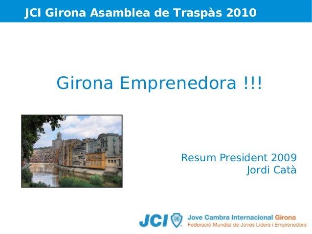 JCI Girona Asamblea de Traspàs 2010  Girona Emprenedora !!!  Resum President 2009 Jordi Catà