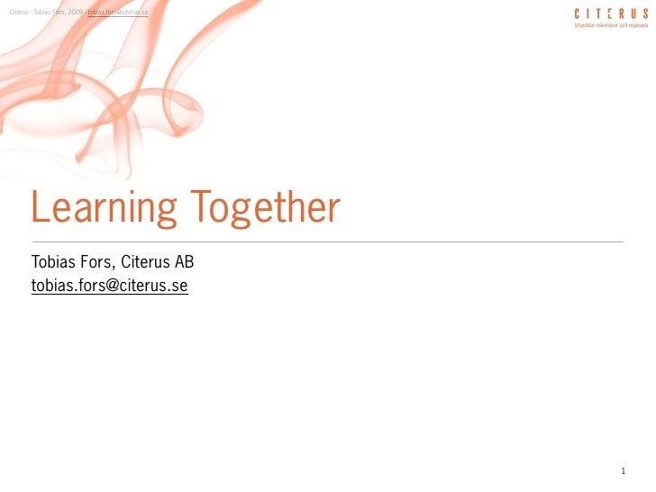 Citerus - Tobias Fors, 2009 - tobias.fors@citerus.se             Learning Together         Tobias Fors, Citerus AB        ...