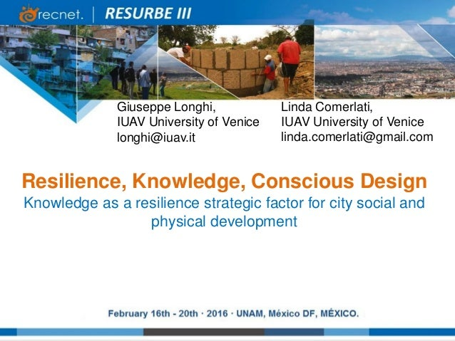 Giuseppe Longhi, IUAV University of Venice longhi@iuav.it Resilience, Knowledge, Conscious Design Knowledge as a resilienc...