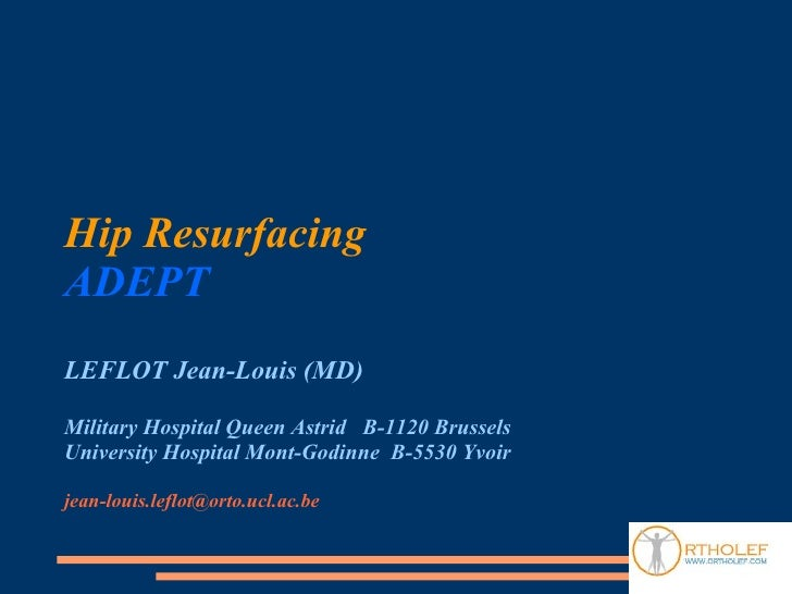 Hip Resurfacing ADEPT LEFLOT Jean-Louis (MD)  Military Hospital Queen Astrid B-1120 Brussels University Hospital Mont-Godi...