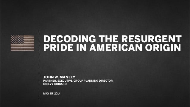 DECODING THE RESURGENT PRIDE IN AMERICAN ORIGIN JOHN W. MANLEY PARTNER, EXECUTIVE GROUP PLANNING DIRECTOR OGILVY CHICAGO M...