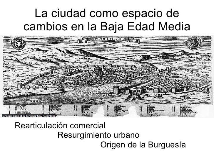 La ciudad como espacio de cambios en la Baja Edad Media <ul><li>Rearticulación comercial </li></ul><ul><li>Resurgimiento u...