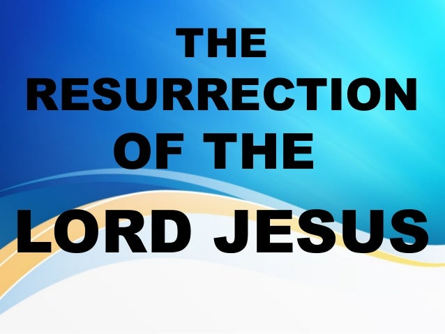 THE RESURRECTION OF THE LORD JESUS