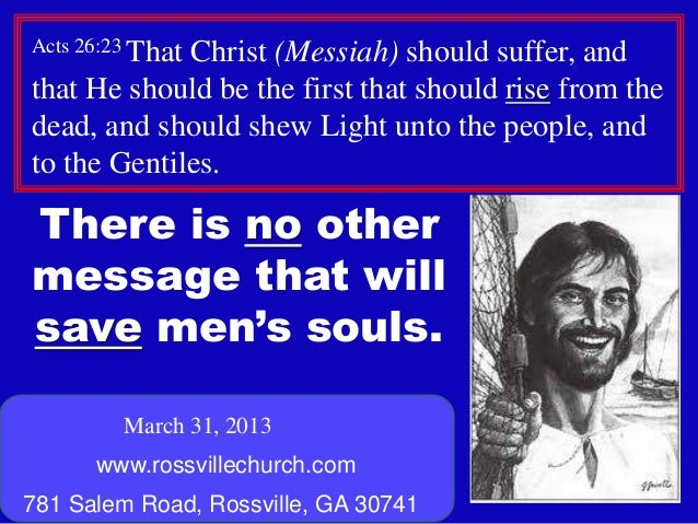 Acts 26:23 That             Christ (Messiah) should suffer, andthat He should be the first that should rise from thedead, ...