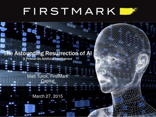 The Astounding Resurrection of AI A Primer On Artificial Intelligence March 27, 2015 Matt Turck, FirstMark Capital