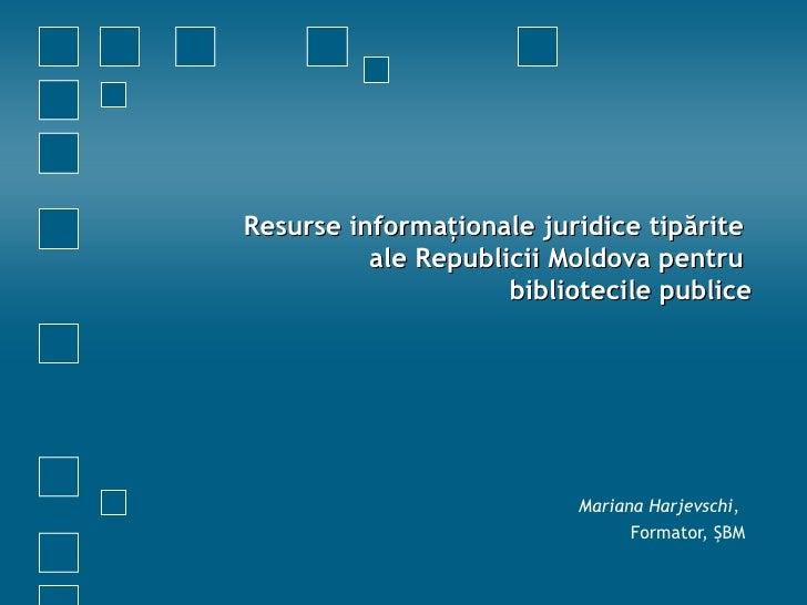 Resurse informaţionale juridice tipărite  ale Republicii Moldova pentru  bibliotecile publice Mariana Harjevschi ,  Format...