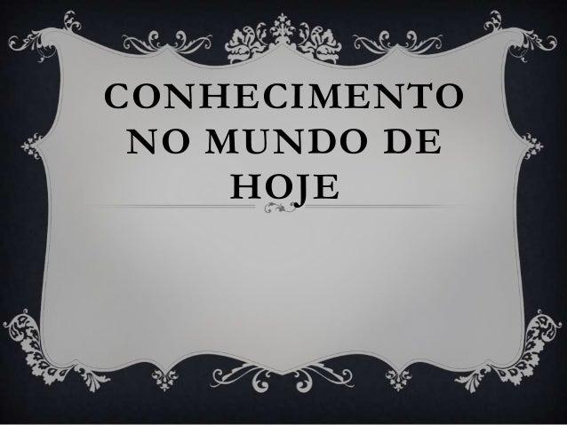 CONHECIMENTO NO MUNDO DE     HOJE