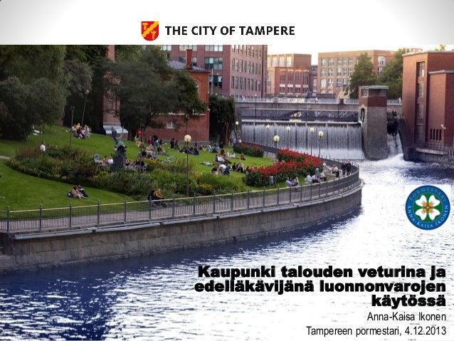 Kaupunki talouden veturina ja edelläkävijänä luonnonvarojen käytössä Anna-Kaisa Ikonen Tampereen pormestari, 4.12.2013