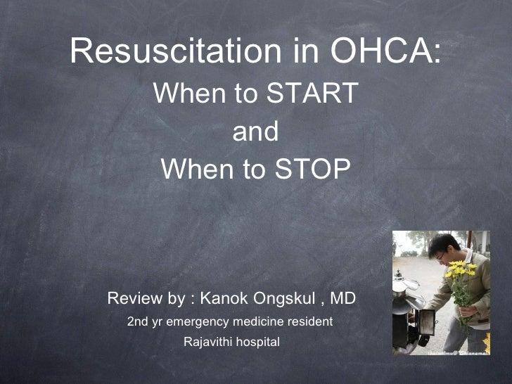 Resuscitation in OHCA: When to START and When to STOP <ul><li>Review by : Kanok Ongskul , MD </li></ul><ul><li>2nd yr emer...