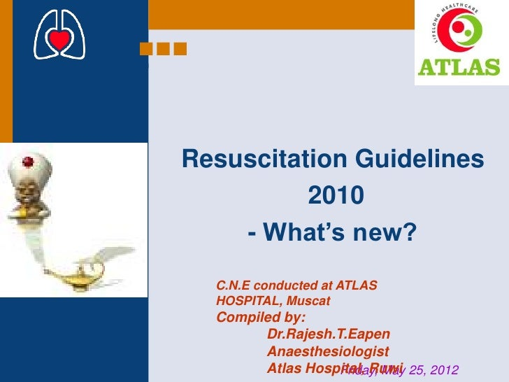 Resuscitation Guidelines          2010    - What's new?  C.N.E conducted at ATLAS  HOSPITAL, Muscat  Compiled by:        D...