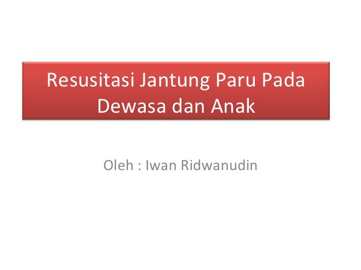 Oleh : Iwan Ridwanudin Resusitasi Jantung Paru Pada Dewasa dan Anak