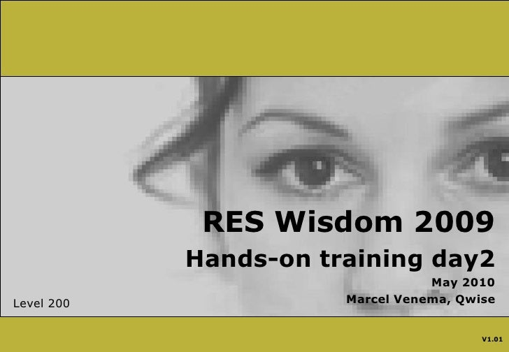 RES Wisdom 2009<br />Hands-on training day2<br />May 2010<br />Marcel Venema, Qwise<br />Level 200<br />V1.01<br />