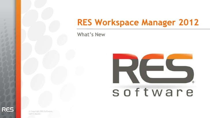 RES Workspace Manager 2012                            What's New© Copyright RES Software.v2012-Mar30.