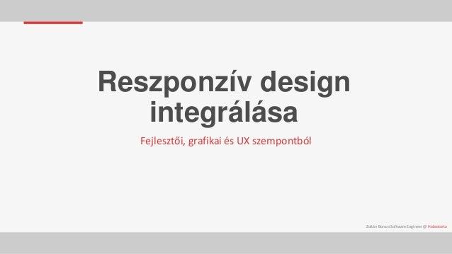 Reszponzív design integrálása Fejlesztői, grafikai és UX szempontból  Zoltán Borsos Software Engineer @ Habostorta