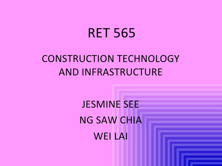 RET 565 CONSTRUCTION TECHNOLOGY AND INFRASTRUCTURE JESMINE SEE NG SAW CHIA WEI LAI