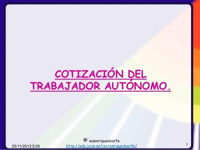 COTIZACIÓN DEL TRABAJADOR AUTÓNOMO.  © iesenriquedearfe  25/11/2013 2:29  http://edu.jccm.es/ies/enriquedearfe/  1