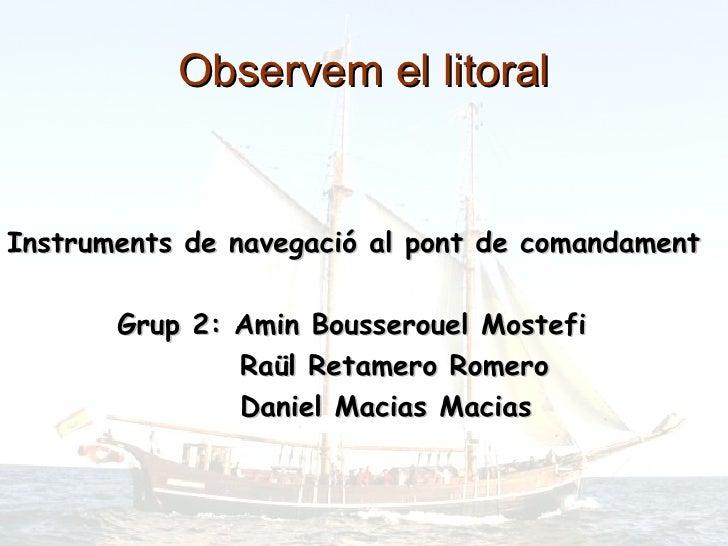 Observem el litoral <ul><li>Instruments de navegació al pont de comandament </li></ul><ul><li>Grup 2: Amin Bousserouel Mos...