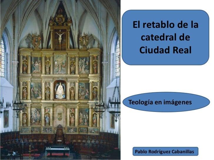El retablo de la catedral de Ciudad Real<br />Teología en imágenes<br />Pablo Rodríguez Cabanillas<br />