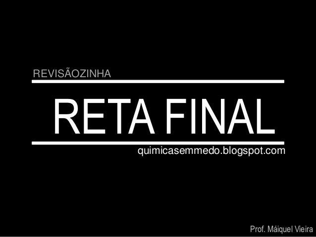 REVISÃOZINHA  RETA FINAL   quimicasemmedo.blogspot.com                                   Prof. Máiquel Vieira