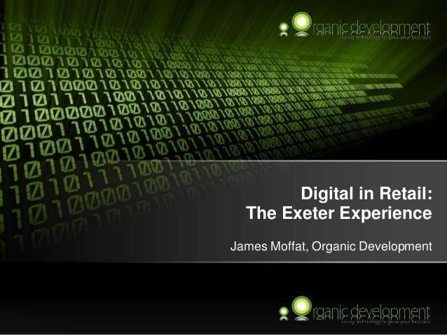 Digital in Retail: The Exeter Experience James Moffat, Organic Development