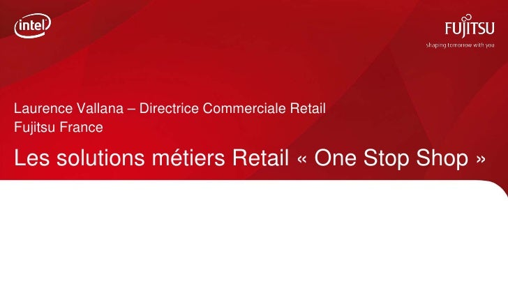 Laurence Vallana – Directrice Commerciale RetailFujitsu FranceLes solutions métiers Retail « One Stop Shop »