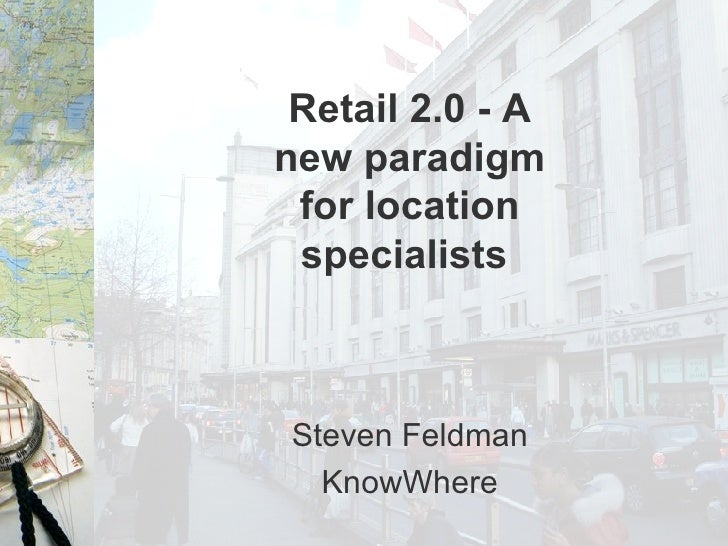Retail 2.0 - A new paradigm for location specialists   Steven Feldman KnowWhere