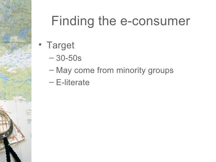 Finding the e-consumer <ul><li>Target </li></ul><ul><ul><li>30-50s </li></ul></ul><ul><ul><li>May come from minority group...