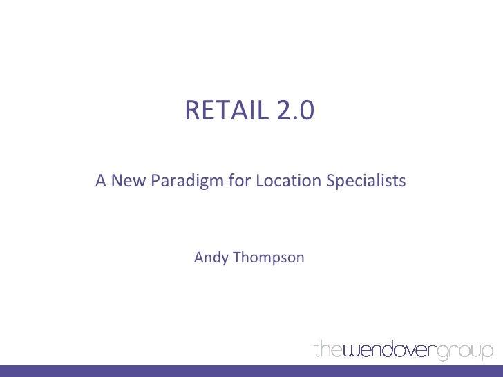 RETAIL 2.0 A New Paradigm for Location Specialists <ul><li>Andy Thompson </li></ul>