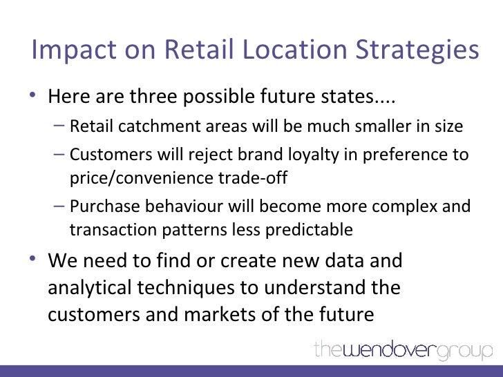 Impact on Retail Location Strategies <ul><li>Here are three possible future states.... </li></ul><ul><ul><li>Retail catchm...