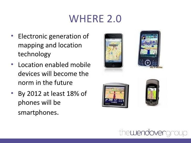 WHERE 2.0 <ul><li>Electronic generation of mapping and location technology </li></ul><ul><li>Location enabled mobile devic...