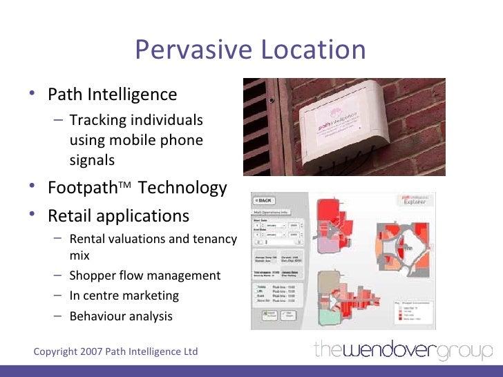 Pervasive Location <ul><li>Path Intelligence </li></ul><ul><ul><li>Tracking individuals using mobile phone signals </li></...