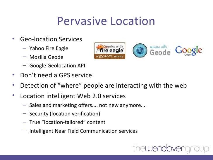 Pervasive Location <ul><li>Geo-location Services </li></ul><ul><ul><li>Yahoo Fire Eagle </li></ul></ul><ul><ul><li>Mozilla...