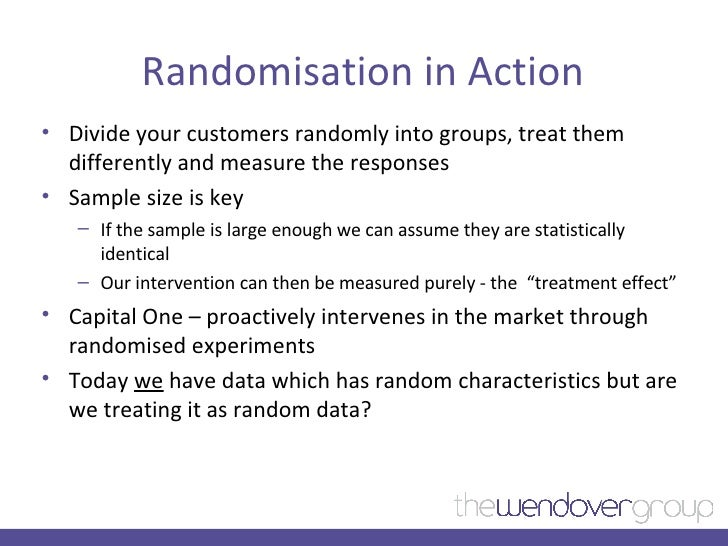 Randomisation in Action <ul><li>Divide your customers randomly into groups, treat them differently and measure the respons...