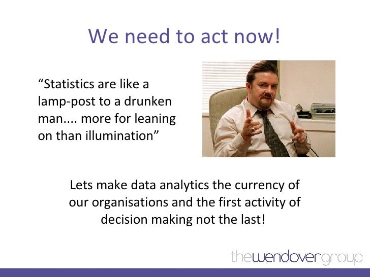 """We need to act now! <ul><li>"""" Statistics are like a lamp-post to a drunken man.... more for leaning on than illumination"""" ..."""