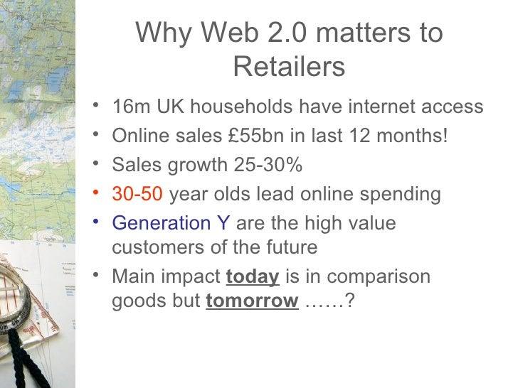 Why Web 2.0 matters to Retailers <ul><li>16m UK households have internet access </li></ul><ul><li>Online sales £55bn in la...