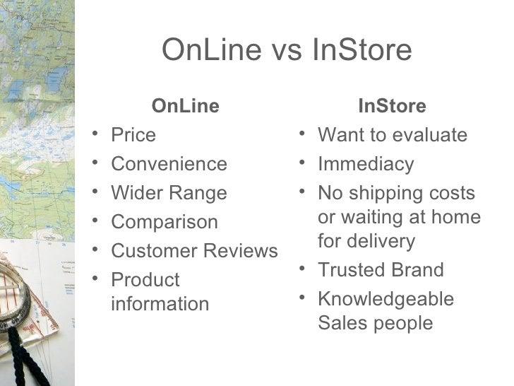 OnLine vs InStore <ul><li>OnLine </li></ul><ul><li>Price </li></ul><ul><li>Convenience  </li></ul><ul><li>Wider Range  </l...