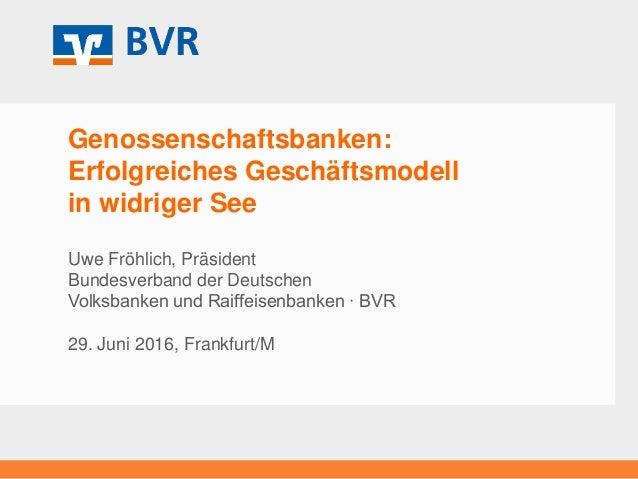 Genossenschaftsbanken: Erfolgreiches Geschäftsmodell in widriger See Uwe Fröhlich, Präsident Bundesverband der Deutschen V...