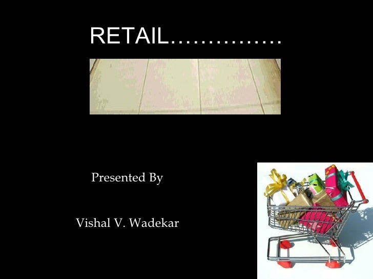 RETAIL…………… Presented By Vishal V. Wadekar