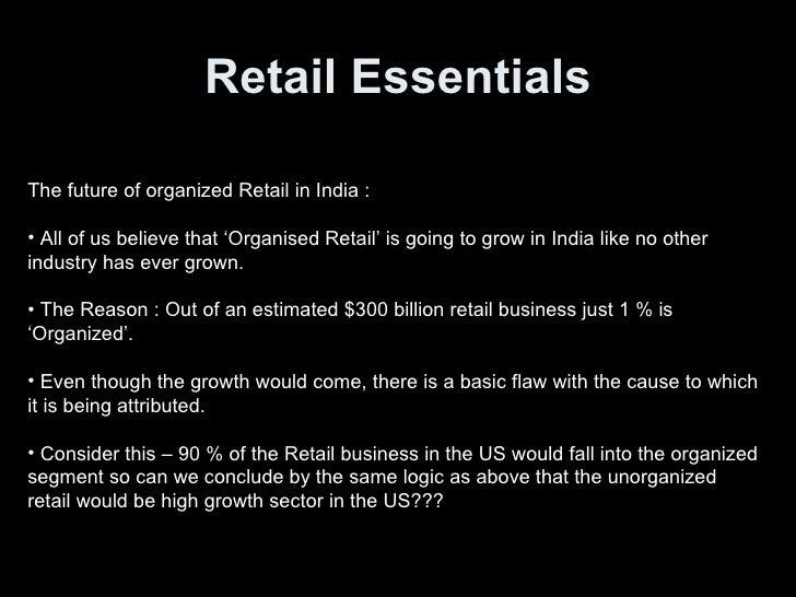 Retail Essentials <ul><li>The future of organized Retail in India :  </li></ul><ul><li>All of us believe that 'Organised R...
