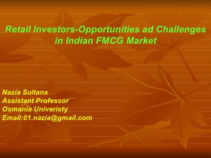 Retail Investors-Opportunities ad Challenges in Indian FMCG Market Nazia Sultana Assistant Professor Osmania Univeristy Em...