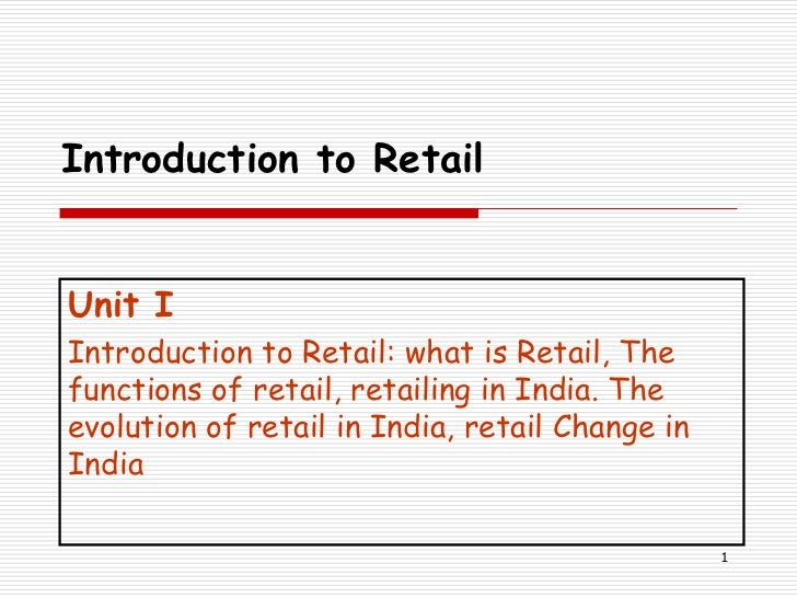 Introduction to RetailUnit IIntroduction to Retail: what is Retail, Thefunctions of retail, retailing in India. Theevoluti...