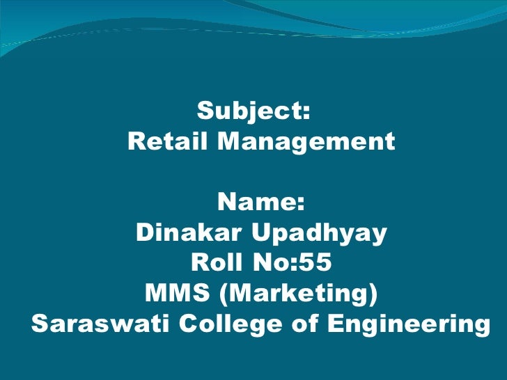 <ul><li>Subject: Retail Management Name: Dinakar Upadhyay Roll No:55 MMS (Marketing) Saraswati College of Engineering </li...
