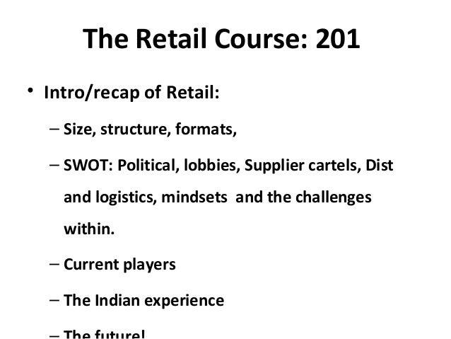 The Retail Course: 201 • Intro/recap of Retail: – Size, structure, formats, – SWOT: Political, lobbies, Supplier cartels, ...