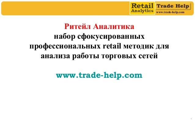 www.trade-help.com 1 Ритейл Аналитика набор сфокусированных профессиональных retail методик для анализа работы торговых се...