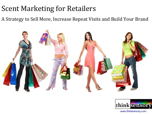 Scent Marketing for Retailers A Strategy to Sell More, Increase Repeat Visits and Build Your Brand www.thinksensory.com