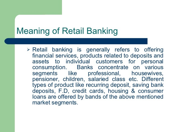 Meaning of Retail Banking   <ul><ul><li>Retail banking is generally refers to offering financial services, products relate...