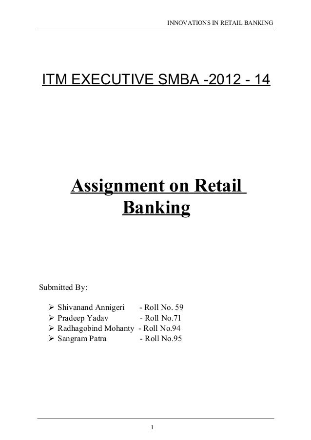 INNOVATIONS IN RETAIL BANKING  ITM EXECUTIVE SMBA -2012 - 14  Assignment on Retail  Banking  Submitted By:   Shivanand An...