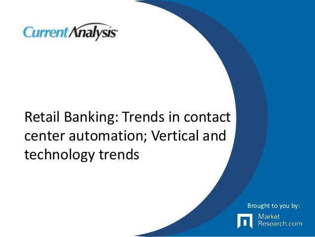 Retail Banking: Trends in contact center automation; Vertical and technology trends Brought to you by: